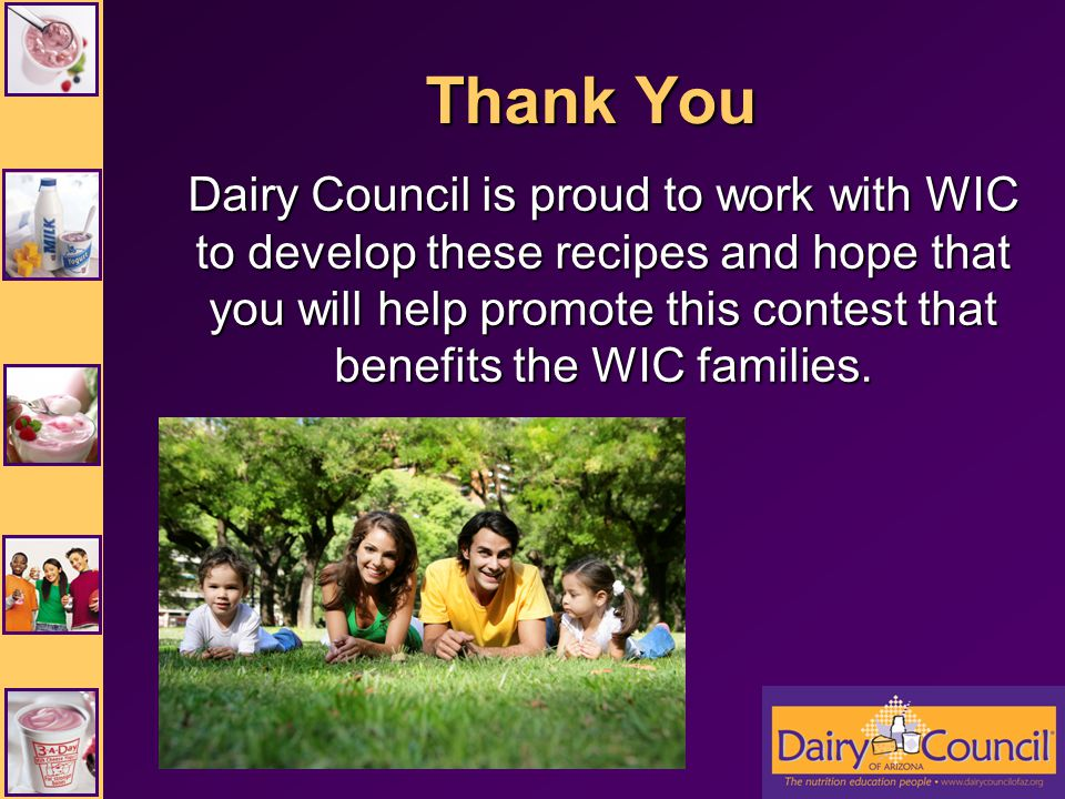 Thank You Dairy Council is proud to work with WIC to develop these recipes and hope that you will help promote this contest that benefits the WIC families.