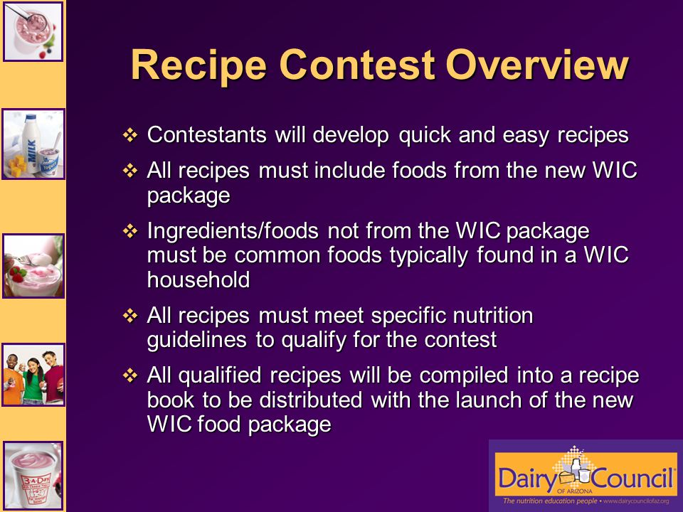 Nutrient Criteria All recipes must meet either or both of the following nutrient criteria: All recipes must meet either or both of the following nutrient criteria: –3-A-Day of Dairy nutrition guidelines –Fruits and Veggies More Matters recipe guidelines Dairy Council will analyze all recipes using ESHA Food Processor program Dairy Council will analyze all recipes using ESHA Food Processor program Recipes meeting either nutrient criteria will be considered Qualified Recipe Entries Recipes meeting either nutrient criteria will be considered Qualified Recipe Entries
