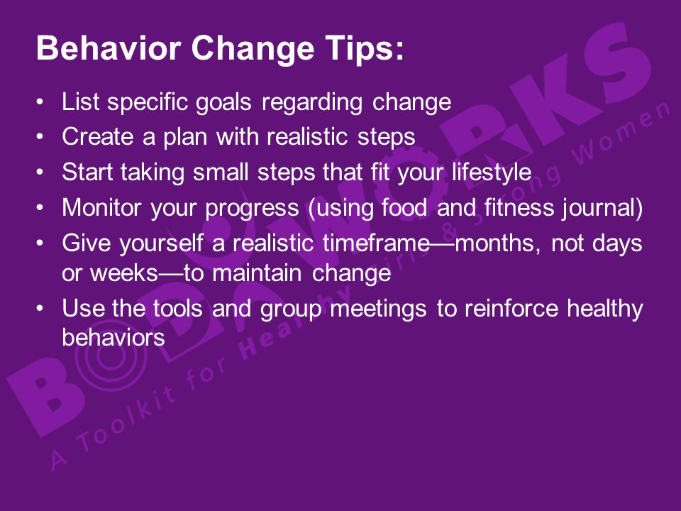 Behavior Change Tips: List specific goals regarding change Create a plan with realistic steps Start taking small steps that fit your lifestyle Monitor your progress (using food and fitness journal) Give yourself a realistic timeframemonths, not days or weeksto maintain change Use the tools and group meetings to reinforce healthy behaviors