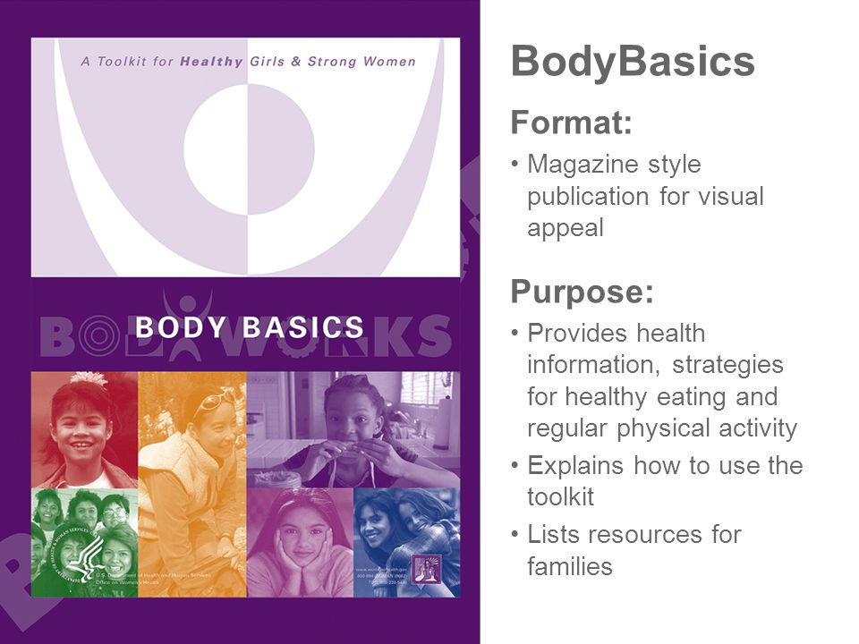 BodyBasics Format: Magazine style publication for visual appeal Purpose: Provides health information, strategies for healthy eating and regular physical activity Explains how to use the toolkit Lists resources for families