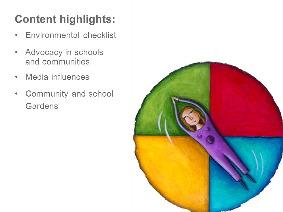 Content highlights: Environmental checklist Advocacy in schools and communities Media influences Community and school Gardens