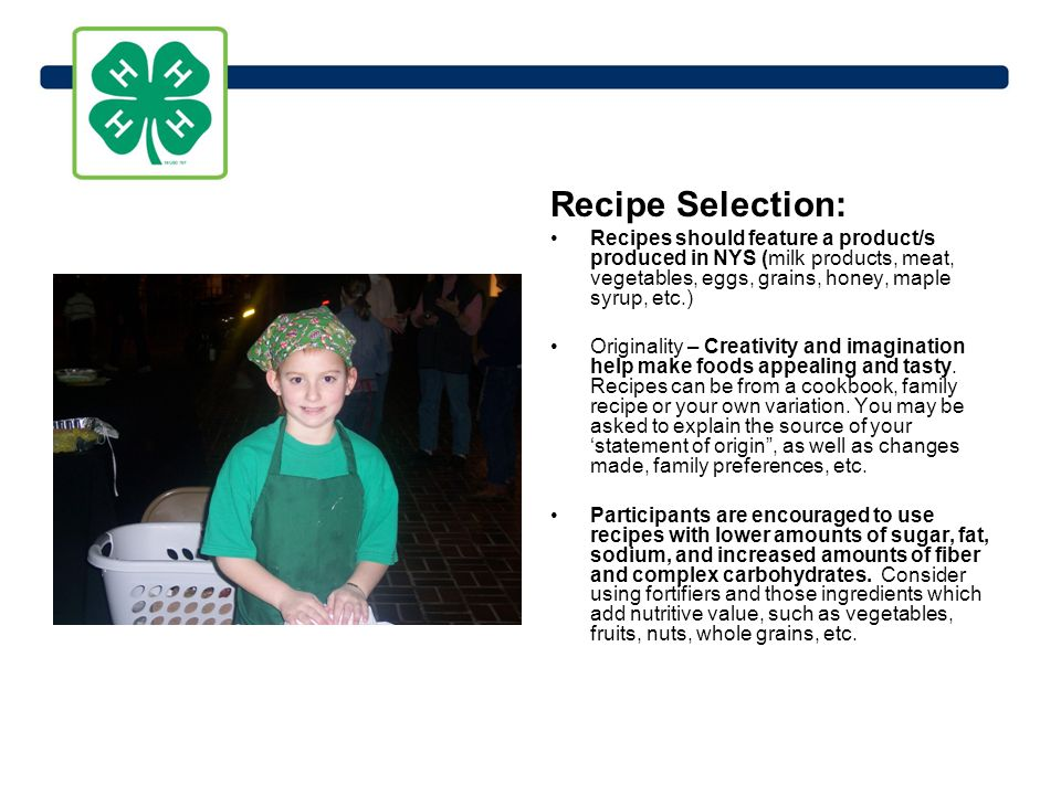 Recipe Selection: Recipes should feature a product/s produced in NYS (milk products, meat, vegetables, eggs, grains, honey, maple syrup, etc.) Originality – Creativity and imagination help make foods appealing and tasty.
