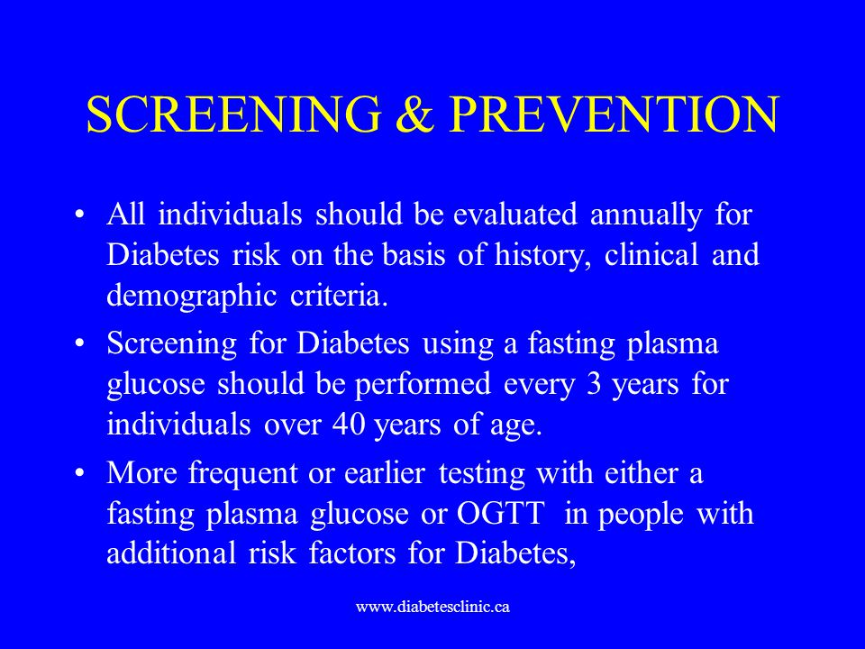 www.diabetesclinic.ca SCREENING & PREVENTION All individuals should be evaluated annually for Diabetes risk on the basis of history, clinical and demo