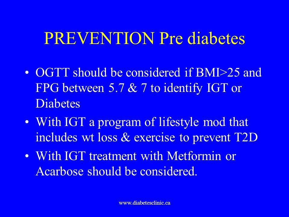 www.diabetesclinic.ca PREVENTION Pre diabetes OGTT should be considered if BMI>25 and FPG between 5.7 & 7 to identify IGT or Diabetes With IGT a progr