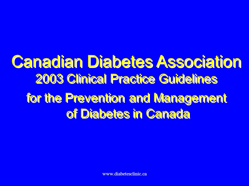 www.diabetesclinic.ca Canadian Diabetes Association 2003 Clinical Practice Guidelines for the Prevention and Management of Diabetes in Canada Canadian