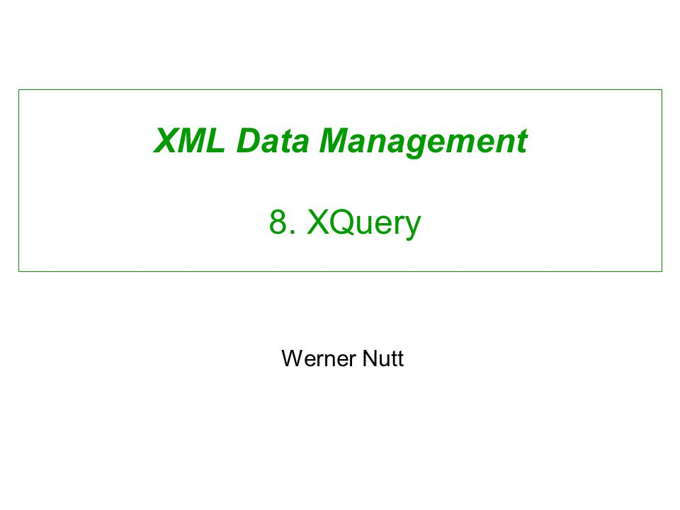 XML Data Management 8. XQuery Werner Nutt