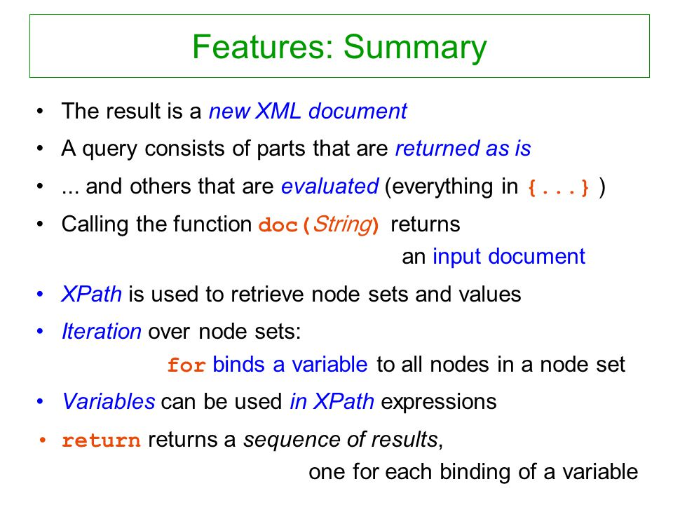 Features: Summary The result is a new XML document A query consists of parts that are returned as is...