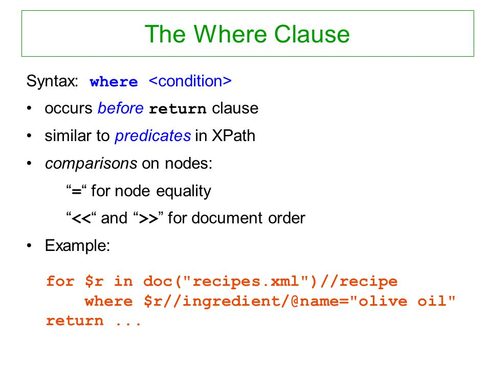 The Where Clause Syntax: where occurs before return clause similar to predicates in XPath comparisons on nodes: = for node equality > for document ord