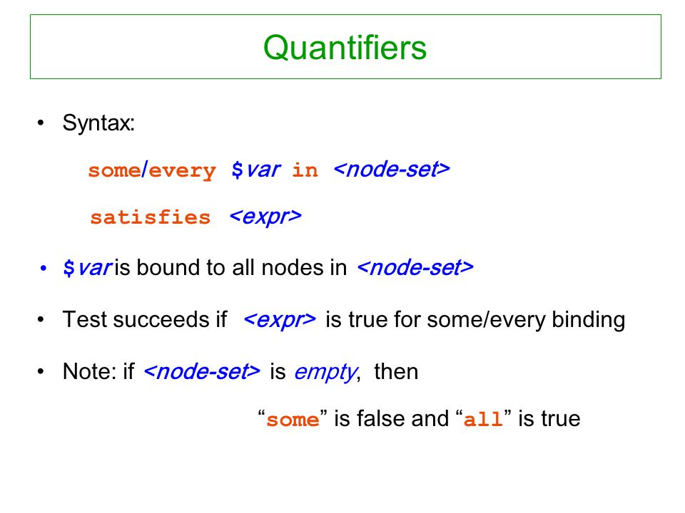 Quantifiers Syntax: some / every $ var in satisfies $ var is bound to all nodes in Test succeeds if is true for some/every binding Note: if is empty, then some is false and all is true