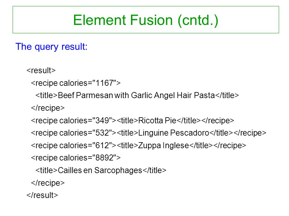 Element Fusion (cntd.) The query result: Beef Parmesan with Garlic Angel Hair Pasta Ricotta Pie Linguine Pescadoro Zuppa Inglese Cailles en Sarcophages