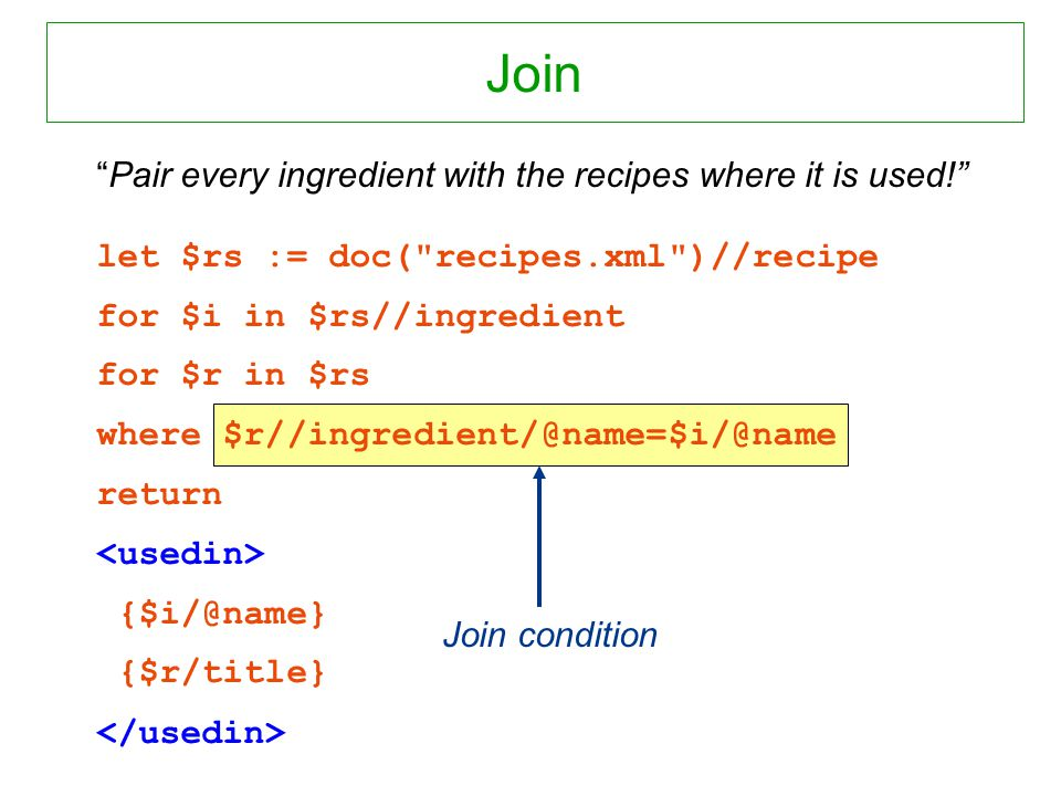 Join condition Pair every ingredient with the recipes where it is used! let $rs := doc(
