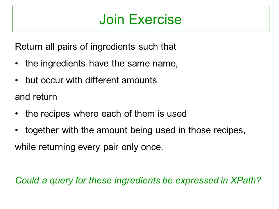 Join Exercise Return all pairs of ingredients such that the ingredients have the same name, but occur with different amounts and return the recipes where each of them is used together with the amount being used in those recipes, while returning every pair only once.