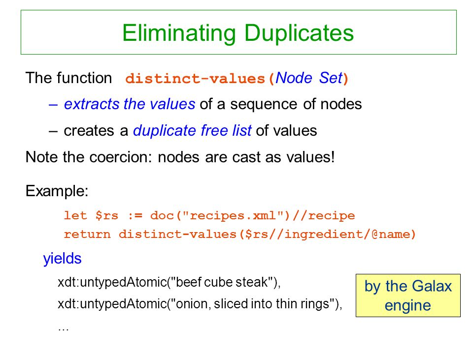 Eliminating Duplicates The function distinct-values( Node Set ) –extracts the values of a sequence of nodes –creates a duplicate free list of values Note the coercion: nodes are cast as values.