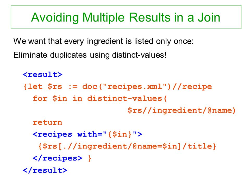 Avoiding Multiple Results in a Join We want that every ingredient is listed only once: Eliminate duplicates using distinct-values! {let $rs := doc(