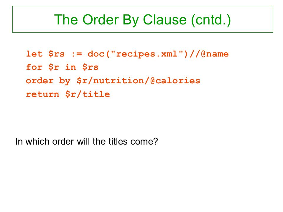 The Order By Clause (cntd.) let $rs := doc( recipes.xml )//@name for $r in $rs order by $r/nutrition/@calories return $r/title In which order will the titles come?