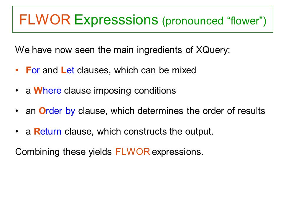 FLWOR Expresssions (pronounced flower) We have now seen the main ingredients of XQuery: For and Let clauses, which can be mixed a Where clause imposing conditions an Order by clause, which determines the order of results a Return clause, which constructs the output.