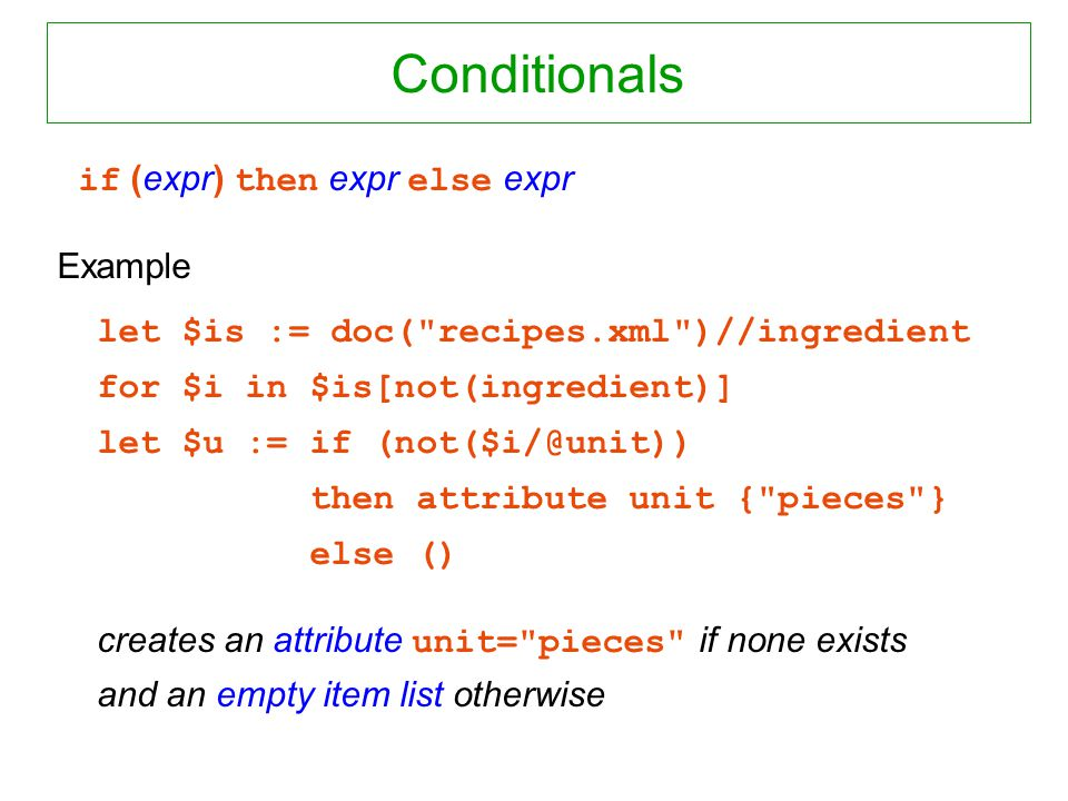 Conditionals if (expr) then expr else expr Example let $is := doc( recipes.xml )//ingredient for $i in $is[not(ingredient)] let $u := if (not($i/@unit)) then attribute unit { pieces } else () creates an attribute unit= pieces if none exists and an empty item list otherwise
