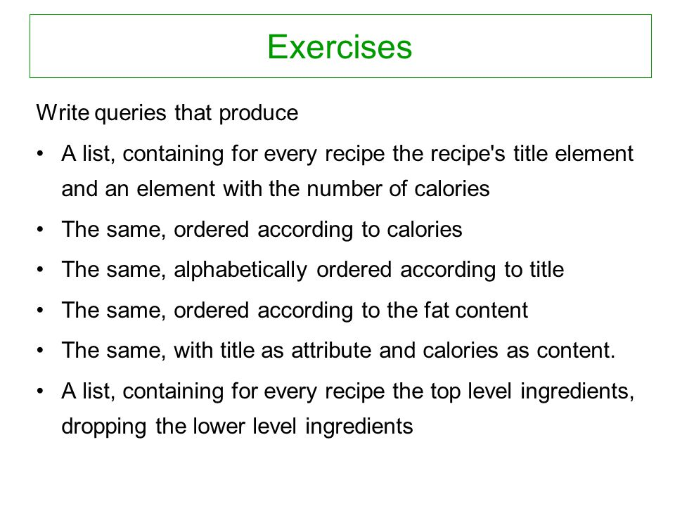 Exercises Write queries that produce A list, containing for every recipe the recipe s title element and an element with the number of calories The same, ordered according to calories The same, alphabetically ordered according to title The same, ordered according to the fat content The same, with title as attribute and calories as content.