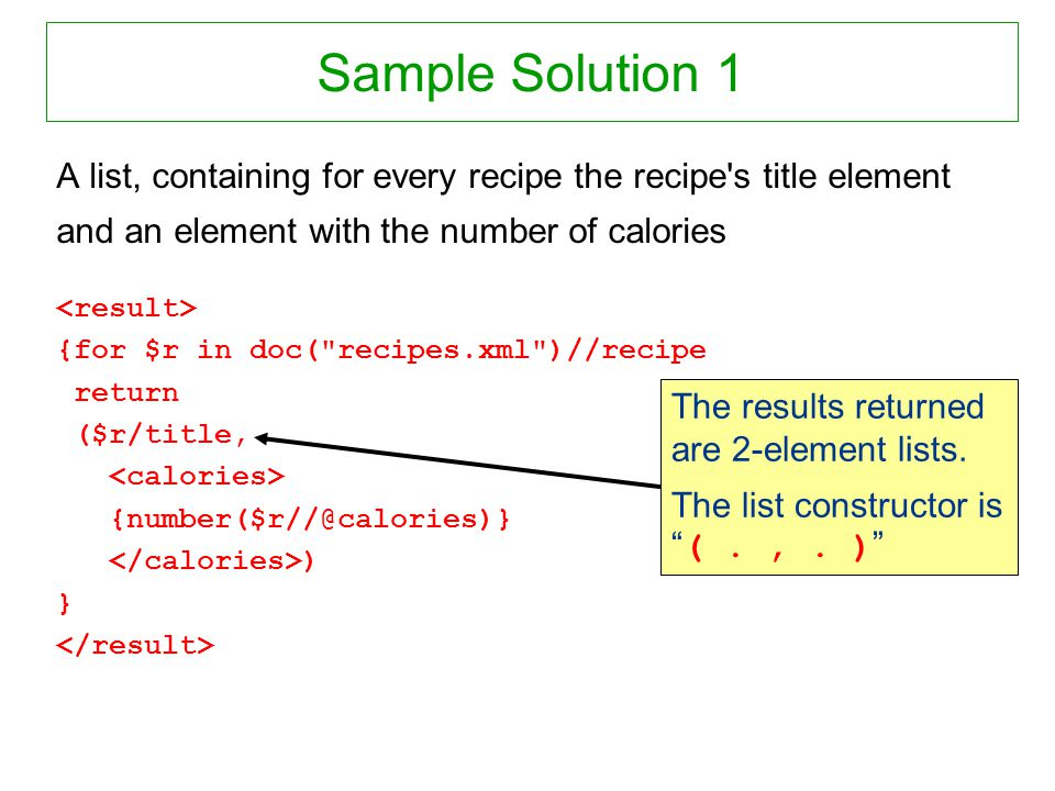 Sample Solution 1 A list, containing for every recipe the recipe's title element and an element with the number of calories {for $r in doc(