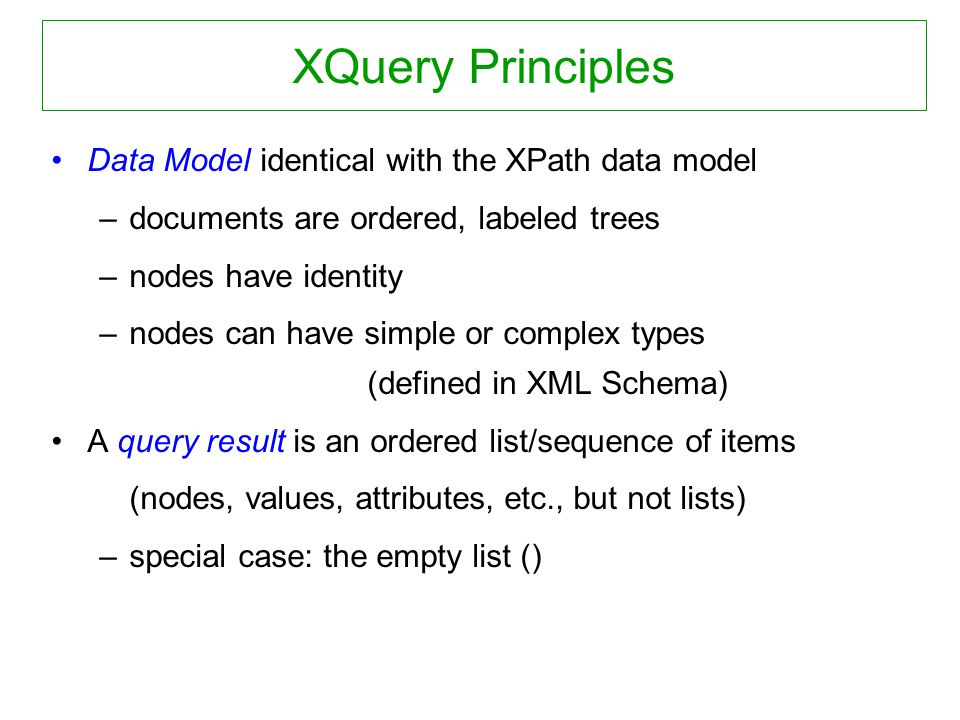 XQuery Principles Data Model identical with the XPath data model –documents are ordered, labeled trees –nodes have identity –nodes can have simple or complex types (defined in XML Schema) A query result is an ordered list/sequence of items (nodes, values, attributes, etc., but not lists) –special case: the empty list ()