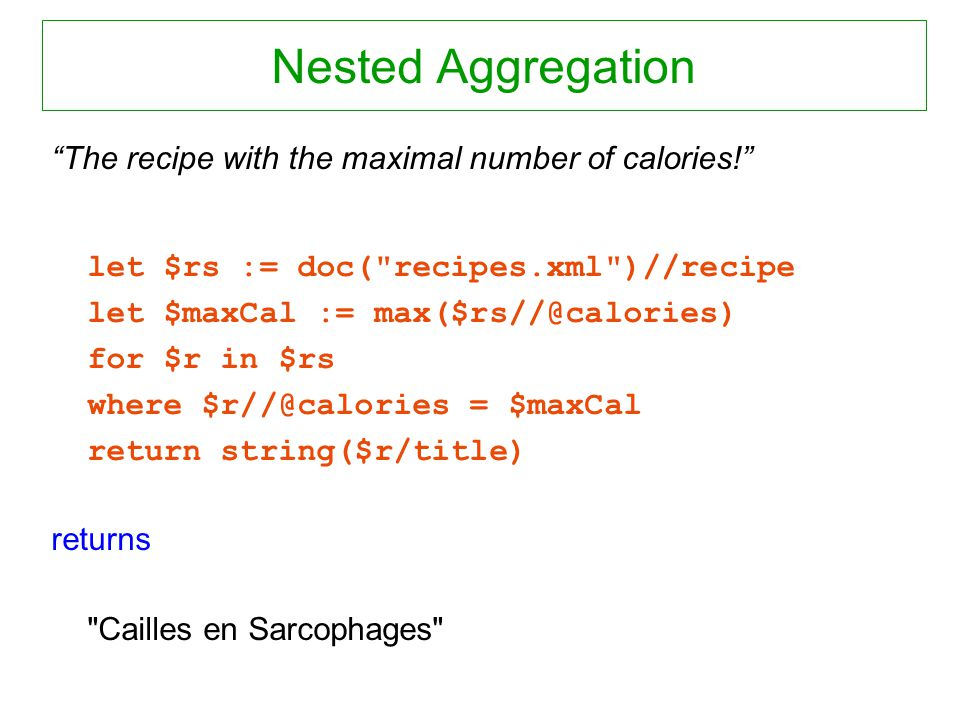 Nested Aggregation The recipe with the maximal number of calories! let $rs := doc(