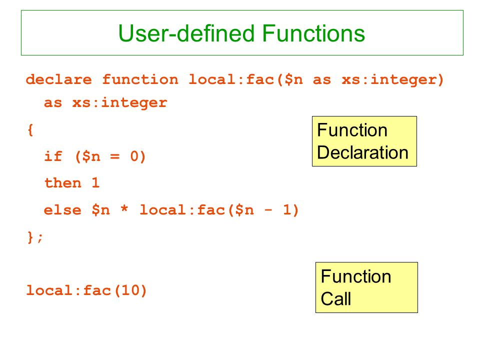User-defined Functions declare function local:fac($n as xs:integer) as xs:integer { if ($n = 0) then 1 else $n * local:fac($n - 1) }; local:fac(10) Fu