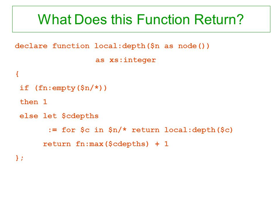 What Does this Function Return? declare function local:depth($n as node()) as xs:integer { if (fn:empty($n/*)) then 1 else let $cdepths := for $c in $