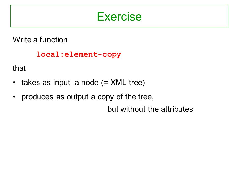 Exercise Write a function local:element-copy that takes as input a node (= XML tree) produces as output a copy of the tree, but without the attributes