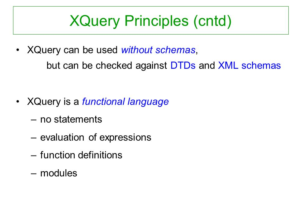 XQuery Principles (cntd) XQuery can be used without schemas, but can be checked against DTDs and XML schemas XQuery is a functional language –no state