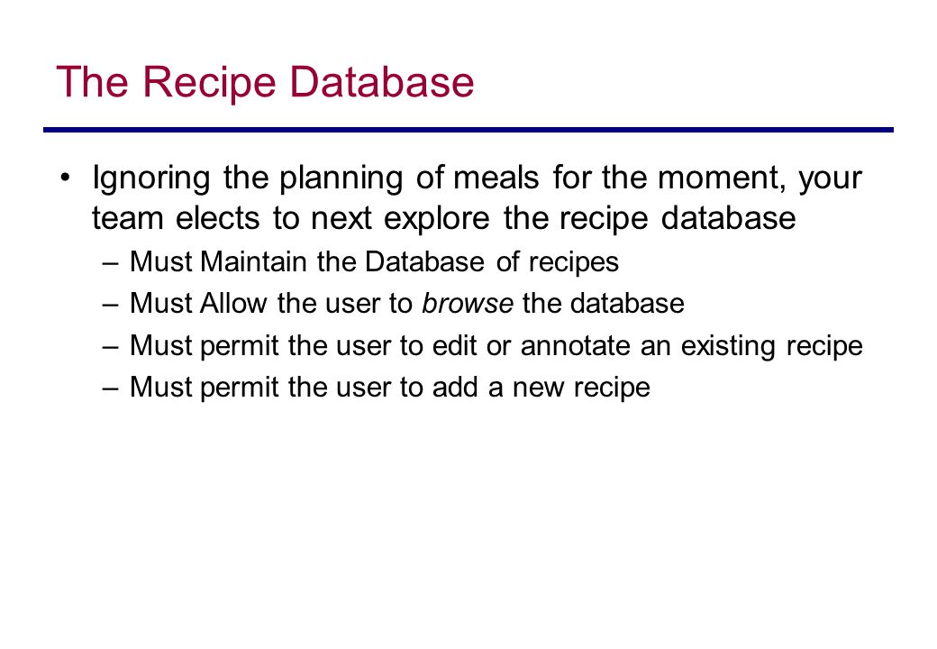 The Recipe Database Ignoring the planning of meals for the moment, your team elects to next explore the recipe database –Must Maintain the Database of recipes –Must Allow the user to browse the database –Must permit the user to edit or annotate an existing recipe –Must permit the user to add a new recipe