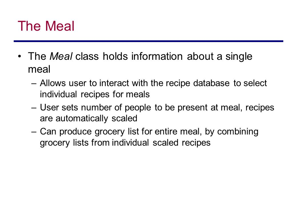 The Meal The Meal class holds information about a single meal –Allows user to interact with the recipe database to select individual recipes for meals –User sets number of people to be present at meal, recipes are automatically scaled –Can produce grocery list for entire meal, by combining grocery lists from individual scaled recipes