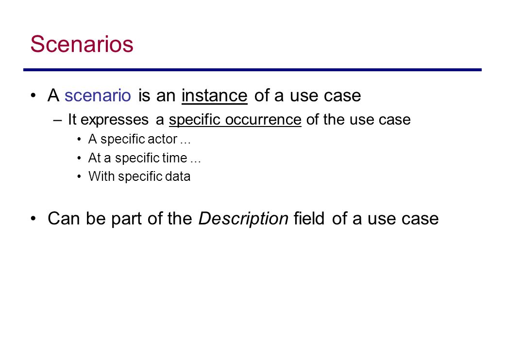 Scenarios A scenario is an instance of a use case –It expresses a specific occurrence of the use case A specific actor...
