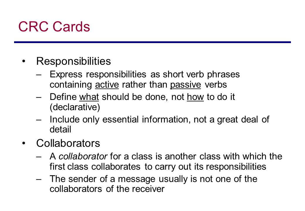 CRC Cards Responsibilities –Express responsibilities as short verb phrases containing active rather than passive verbs –Define what should be done, not how to do it (declarative) –Include only essential information, not a great deal of detail Collaborators –A collaborator for a class is another class with which the first class collaborates to carry out its responsibilities –The sender of a message usually is not one of the collaborators of the receiver