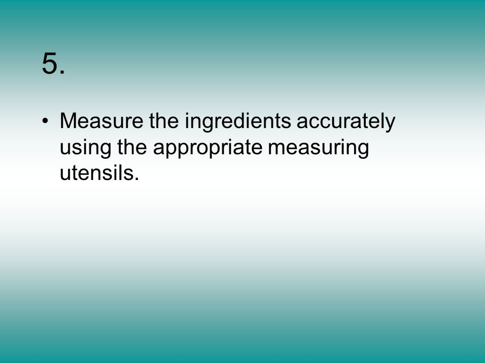 5. Measure the ingredients accurately using the appropriate measuring utensils.