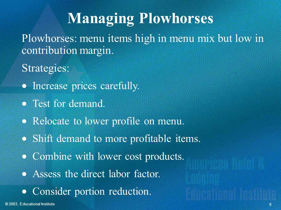 © 2003, Educational Institute 9 Managing Plowhorses Plowhorses: menu items high in menu mix but low in contribution margin.