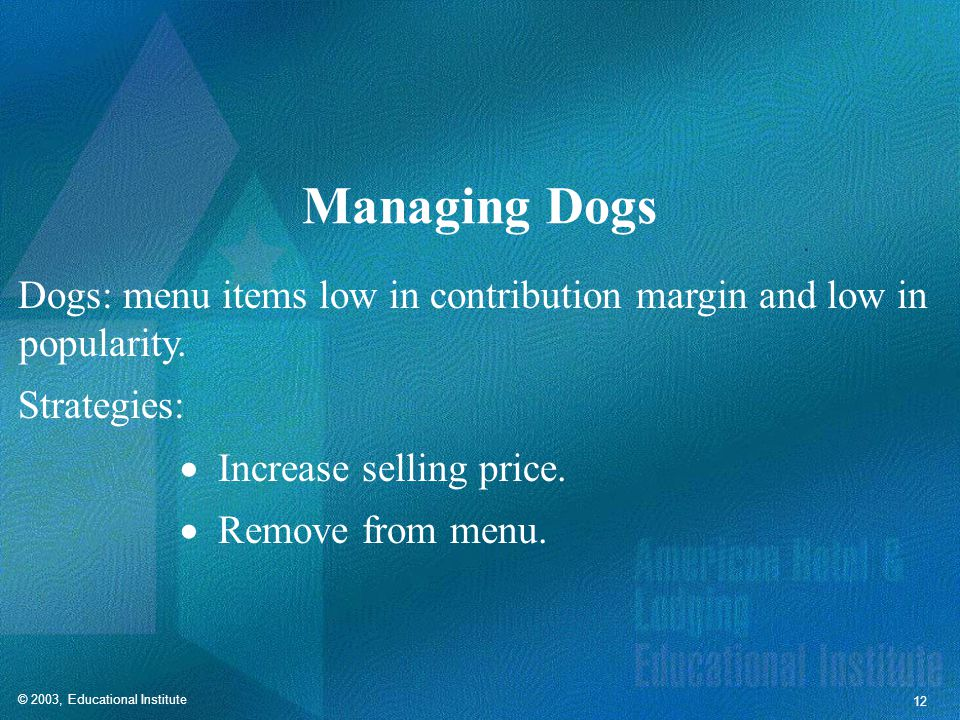 © 2003, Educational Institute 12 Managing Dogs Dogs: menu items low in contribution margin and low in popularity.