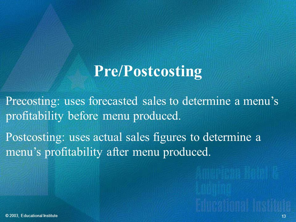 © 2003, Educational Institute 13 Pre/Postcosting Precosting: uses forecasted sales to determine a menus profitability before menu produced.
