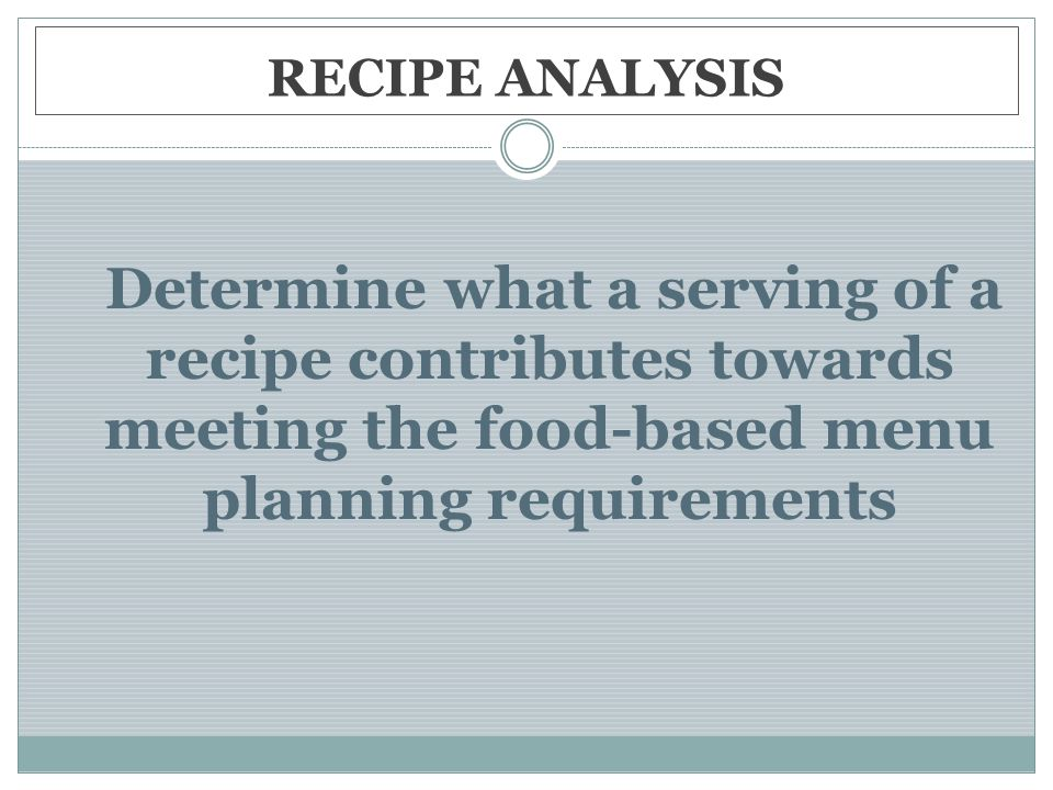 RECIPE ANALYSIS Determine what a serving of a recipe contributes towards meeting the food-based menu planning requirements