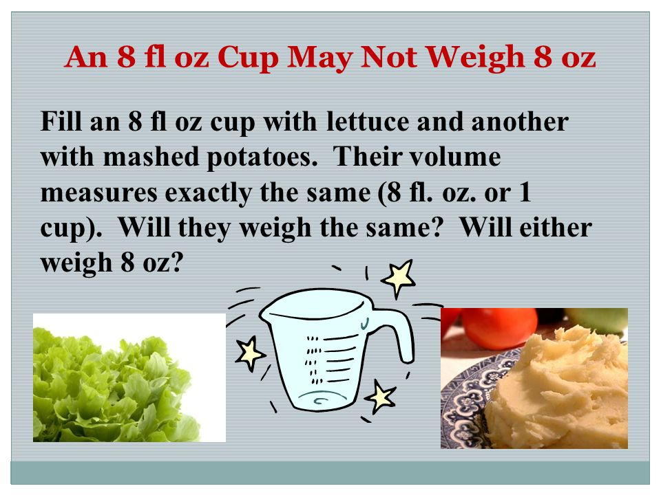 An 8 fl oz Cup May Not Weigh 8 oz Fill an 8 fl oz cup with lettuce and another with mashed potatoes. Their volume measures exactly the same (8 fl. oz.