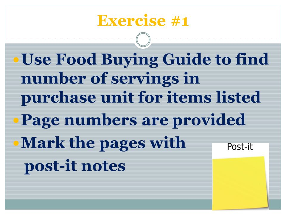 Exercise #1 Use Food Buying Guide to find number of servings in purchase unit for items listed Page numbers are provided Mark the pages with post-it notes