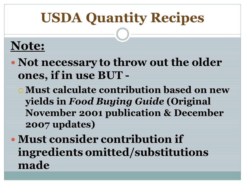 USDA Quantity Recipes Note: Not necessary to throw out the older ones, if in use BUT - Must calculate contribution based on new yields in Food Buying Guide (Original November 2001 publication & December 2007 updates) Must consider contribution if ingredients omitted/substitutions made