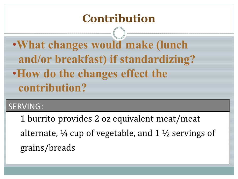 Contribution 1 burrito provides 2 oz equivalent meat/meat alternate, ¼ cup of vegetable, and 1 ½ servings of grains/breads SERVING: What changes would