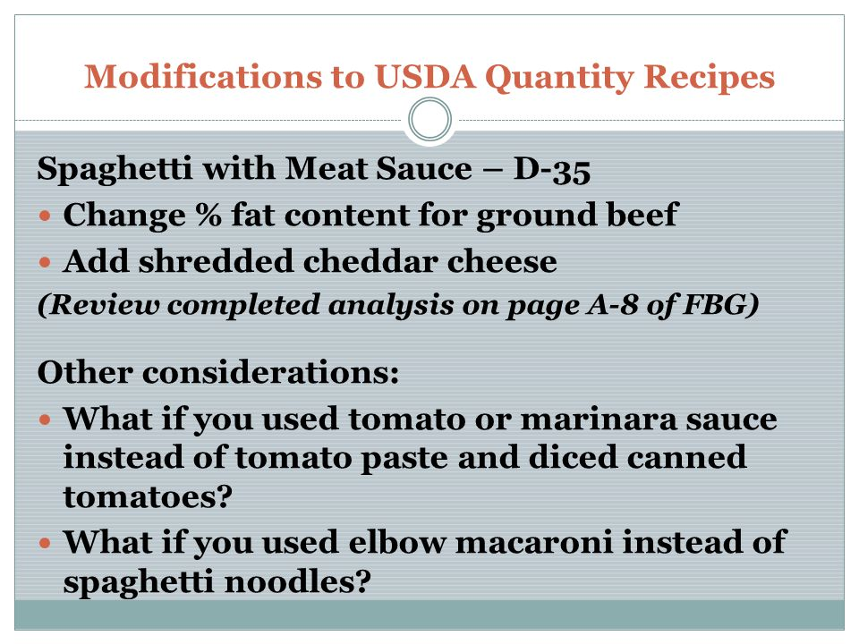 Modifications to USDA Quantity Recipes Spaghetti with Meat Sauce – D-35 Change % fat content for ground beef Add shredded cheddar cheese (Review completed analysis on page A-8 of FBG) Other considerations: What if you used tomato or marinara sauce instead of tomato paste and diced canned tomatoes.