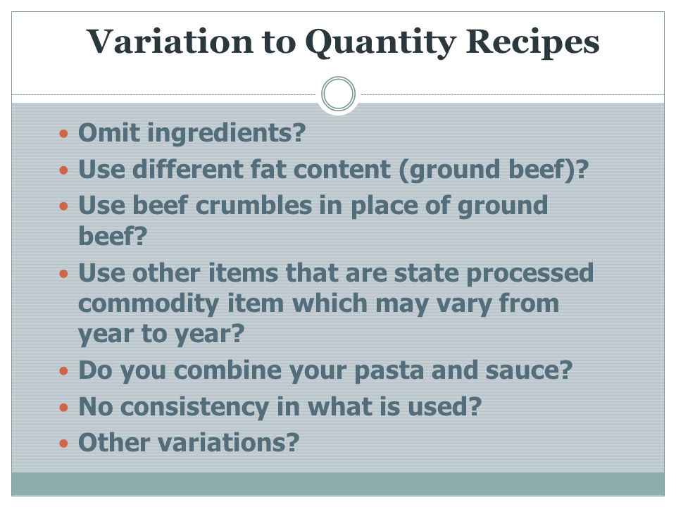 Variation to Quantity Recipes Omit ingredients? Use different fat content (ground beef)? Use beef crumbles in place of ground beef? Use other items th