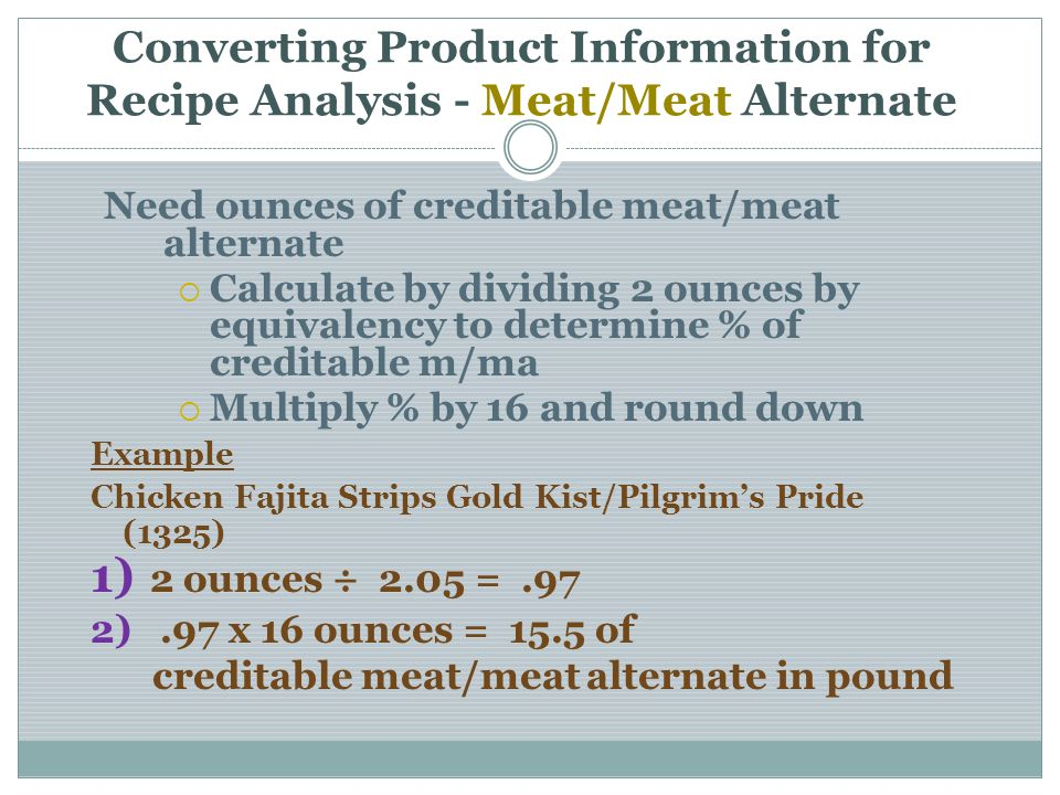 Converting Product Information for Recipe Analysis - Meat/Meat Alternate Need ounces of creditable meat/meat alternate Calculate by dividing 2 ounces by equivalency to determine % of creditable m/ma Multiply % by 16 and round down Example Chicken Fajita Strips Gold Kist/Pilgrims Pride (1325) 1) 2 ounces ÷ 2.05 =.97 2).97 x 16 ounces = 15.5 of creditable meat/meat alternate in pound