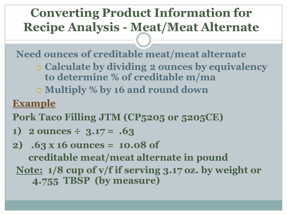 Converting Product Information for Recipe Analysis - Meat/Meat Alternate Need ounces of creditable meat/meat alternate Calculate by dividing 2 ounces by equivalency to determine % of creditable m/ma Multiply % by 16 and round down Example Pork Taco Filling JTM (CP5205 or 5205CE) 1)2 ounces ÷ 3.17 =.63 2).63 x 16 ounces = 10.08 of creditable meat/meat alternate in pound Note: 1/8 cup of v/f if serving 3.17 oz.