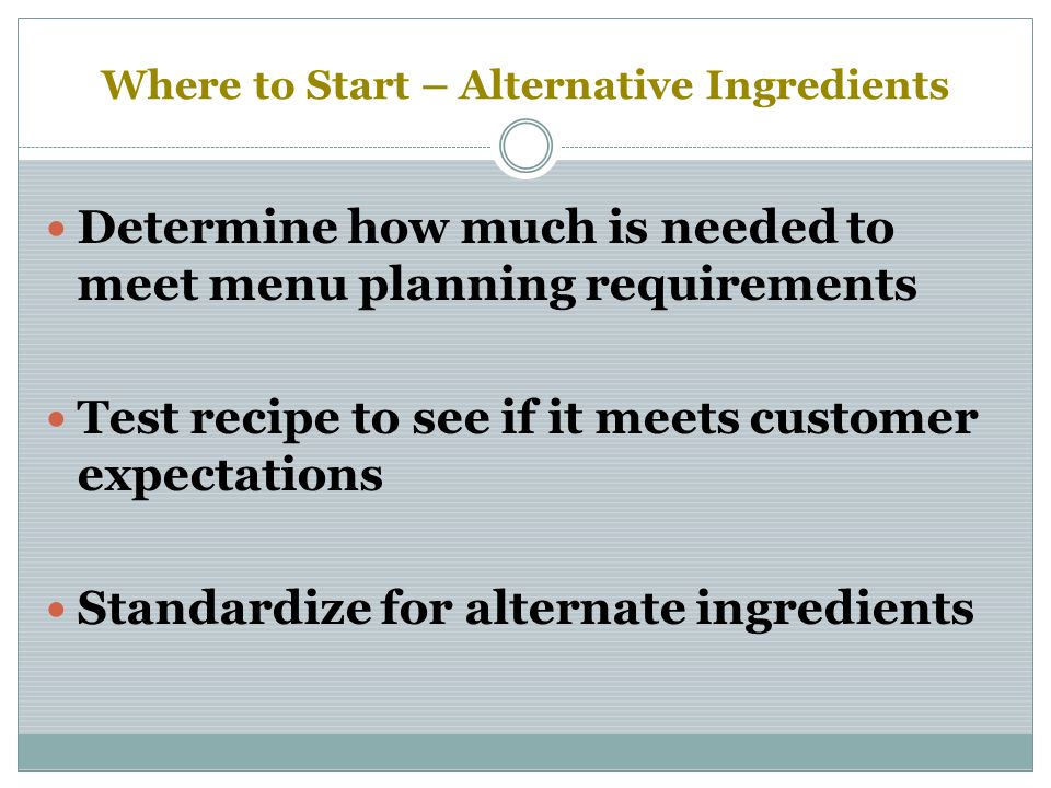Where to Start – Alternative Ingredients Determine how much is needed to meet menu planning requirements Test recipe to see if it meets customer expectations Standardize for alternate ingredients