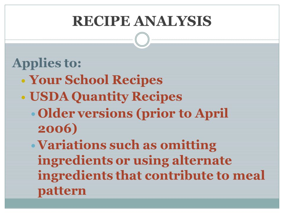 RECIPE ANALYSIS Applies to: Your School Recipes USDA Quantity Recipes Older versions (prior to April 2006) Variations such as omitting ingredients or using alternate ingredients that contribute to meal pattern