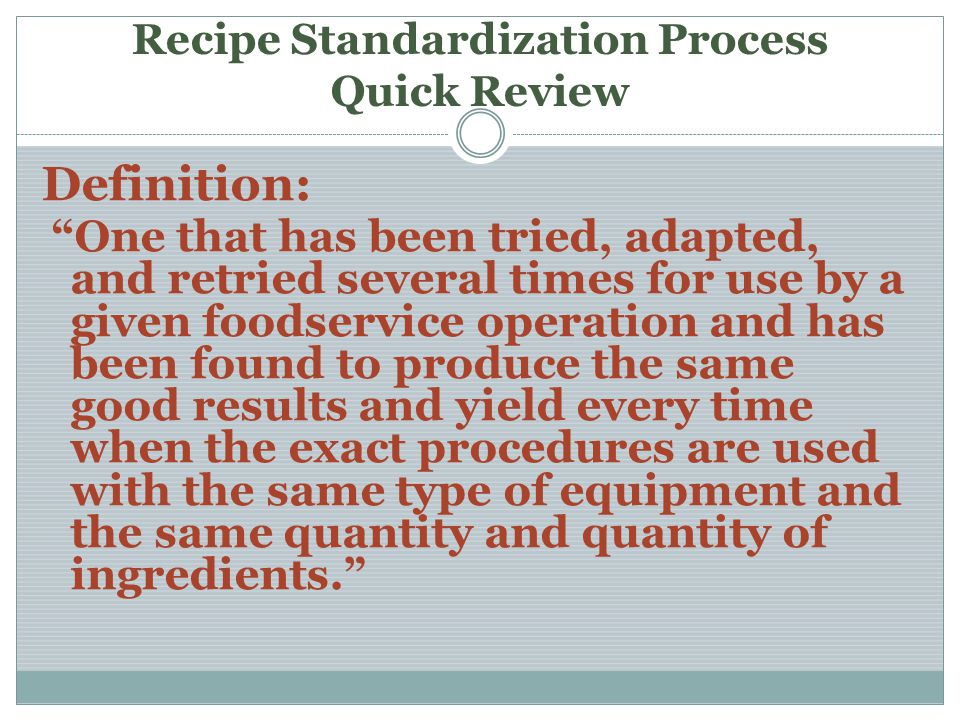 Recipe Standardization Process Quick Review Definition: One that has been tried, adapted, and retried several times for use by a given foodservice ope