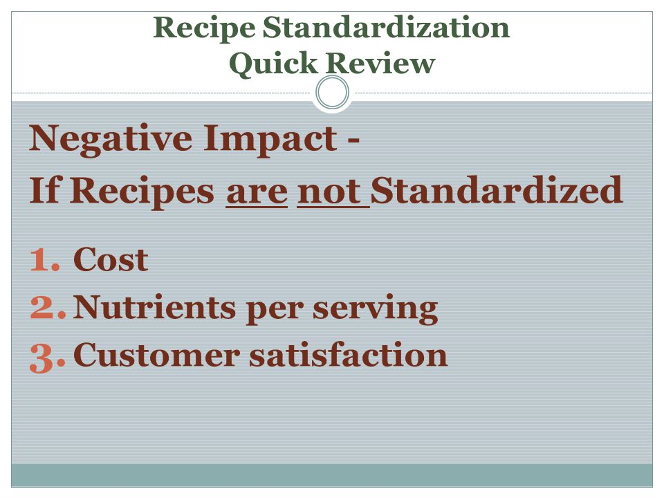 Recipe Standardization Quick Review Negative Impact - If Recipes are not Standardized 1. Cost 2. Nutrients per serving 3. Customer satisfaction